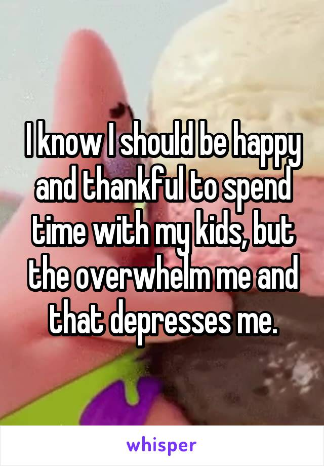 I know I should be happy and thankful to spend time with my kids, but the overwhelm me and that depresses me.
