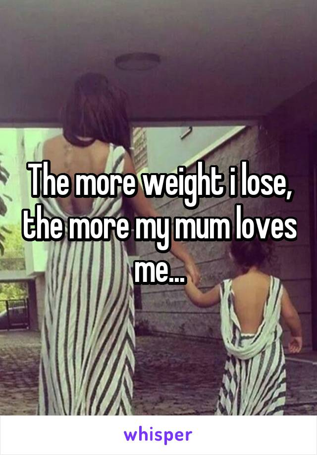 The more weight i lose, the more my mum loves me...