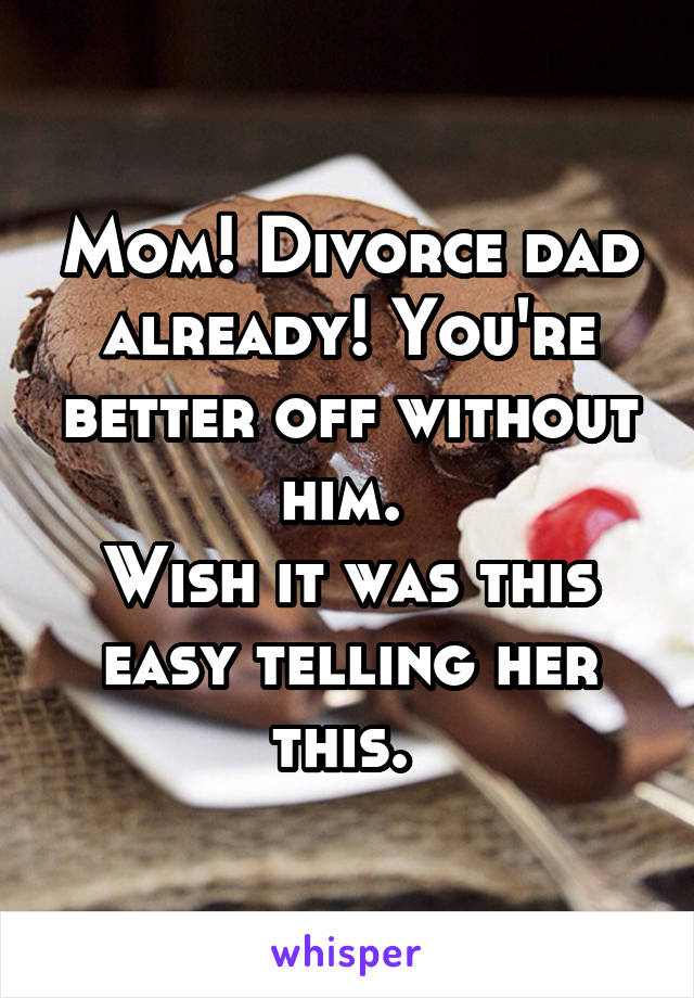 Mom! Divorce dad already! You're better off without him.  Wish it was this easy telling her this.