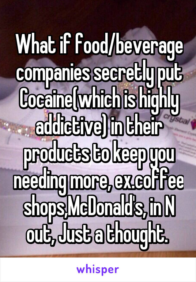 What if food/beverage companies secretly put Cocaine(which is highly addictive) in their products to keep you needing more, ex.coffee shops,McDonald's, in N out, Just a thought.