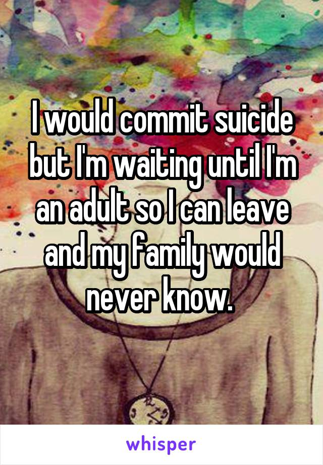 I would commit suicide but I'm waiting until I'm an adult so I can leave and my family would never know.