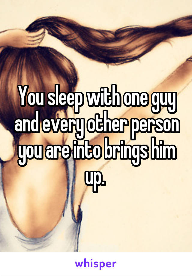 You sleep with one guy and every other person you are into brings him up.