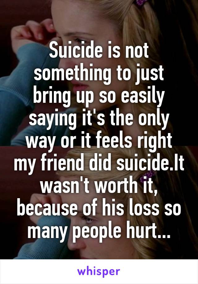 Suicide is not something to just bring up so easily saying it's the only way or it feels right my friend did suicide.It wasn't worth it, because of his loss so many people hurt...