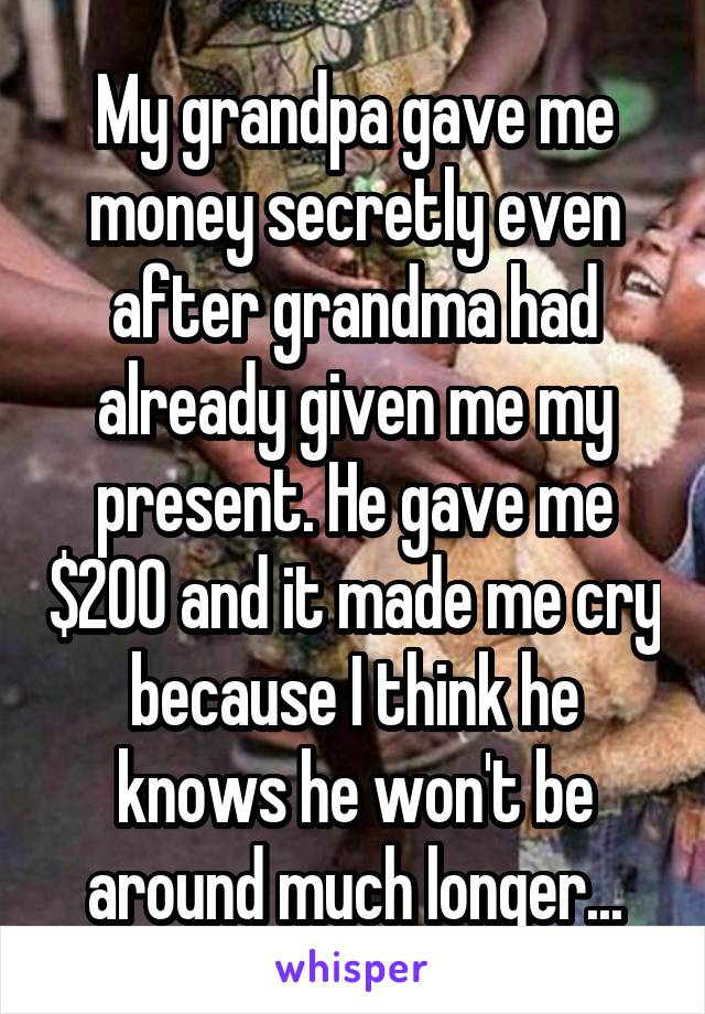 My grandpa gave me money secretly even after grandma had already given me my present. He gave me $200 and it made me cry because I think he knows he won't be around much longer...