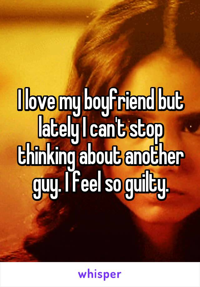 I love my boyfriend but lately I can't stop thinking about another guy. I feel so guilty.