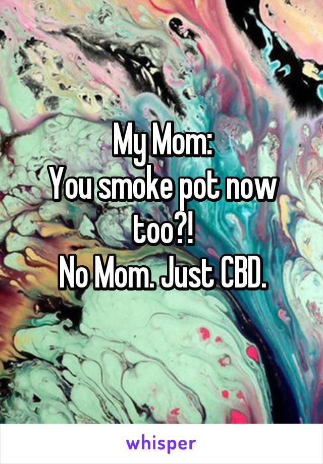 My Mom: You smoke pot now too?! No Mom. Just CBD.