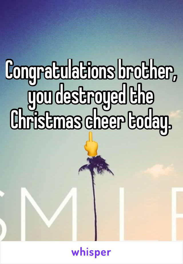 Congratulations brother, you destroyed the Christmas cheer today. 🖕