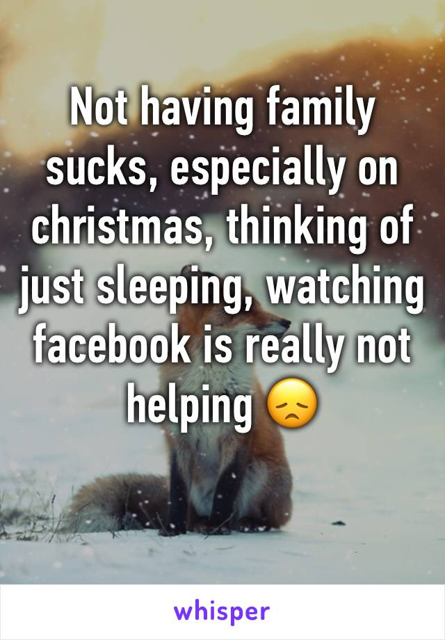 Not having family sucks, especially on christmas, thinking of just sleeping, watching facebook is really not helping 😞
