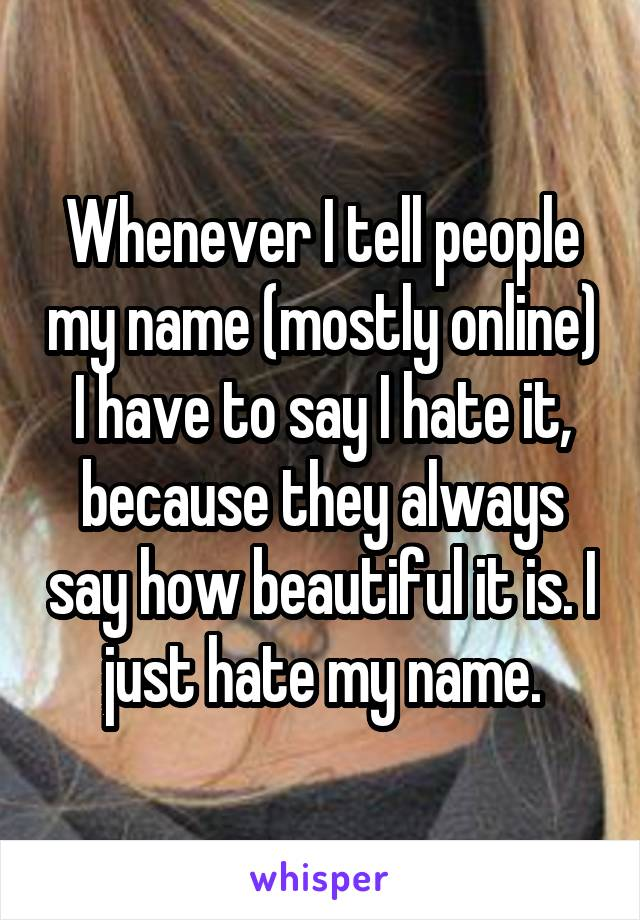 Whenever I tell people my name (mostly online) I have to say I hate it, because they always say how beautiful it is. I just hate my name.
