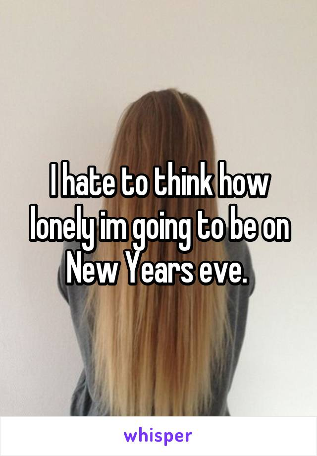 I hate to think how lonely im going to be on New Years eve.