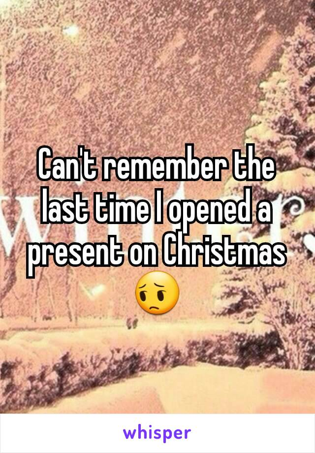 Can't remember the last time I opened a present on Christmas 😔