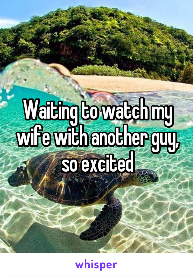 Waiting to watch my wife with another guy, so excited