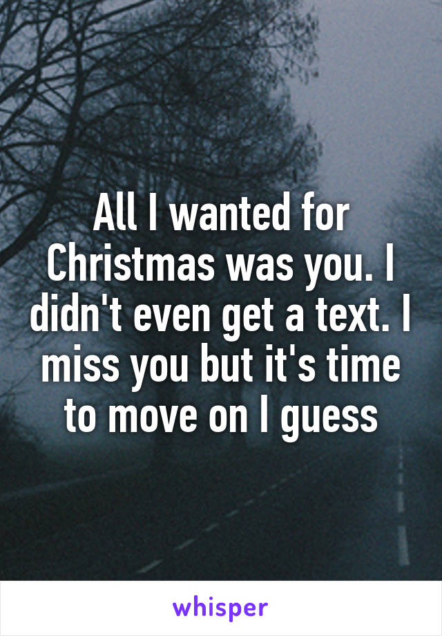 All I wanted for Christmas was you. I didn't even get a text. I miss you but it's time to move on I guess