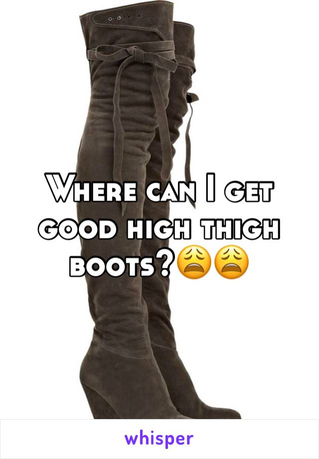 Where can I get good high thigh boots?😩😩
