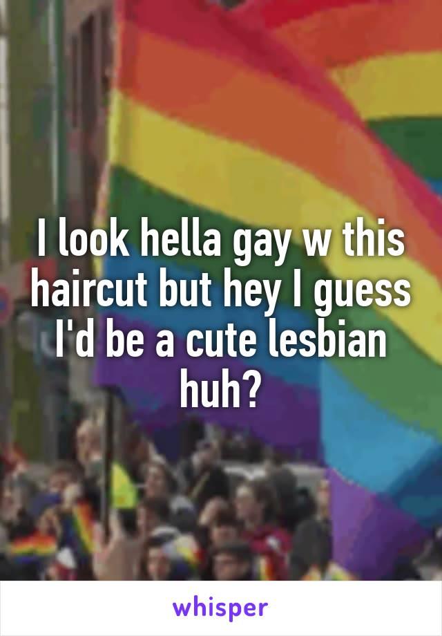 I look hella gay w this haircut but hey I guess I'd be a cute lesbian huh?