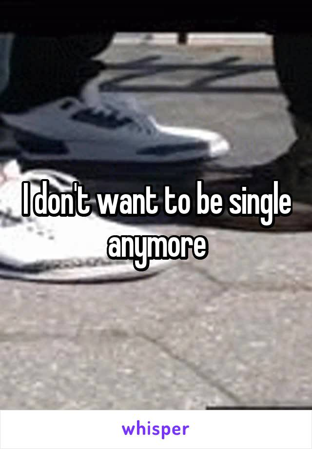 I don't want to be single anymore