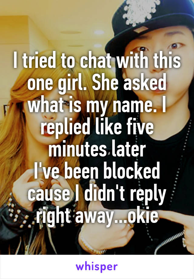 I tried to chat with this one girl. She asked what is my name. I replied like five minutes later I've been blocked cause I didn't reply right away...okie