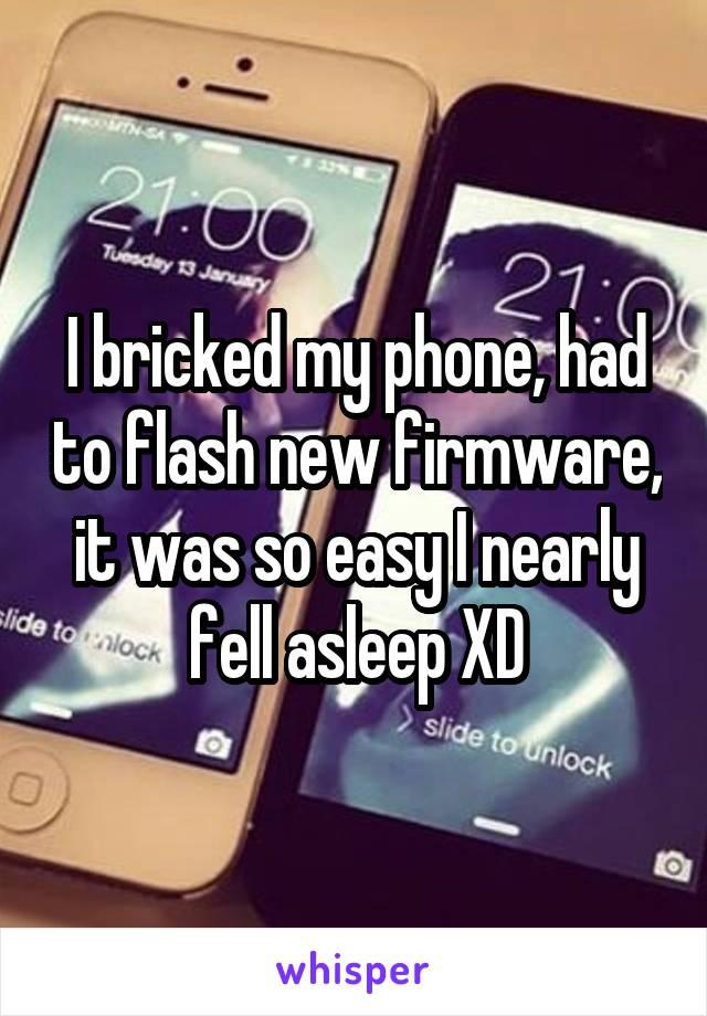 I bricked my phone, had to flash new firmware, it was so easy I nearly fell asleep XD