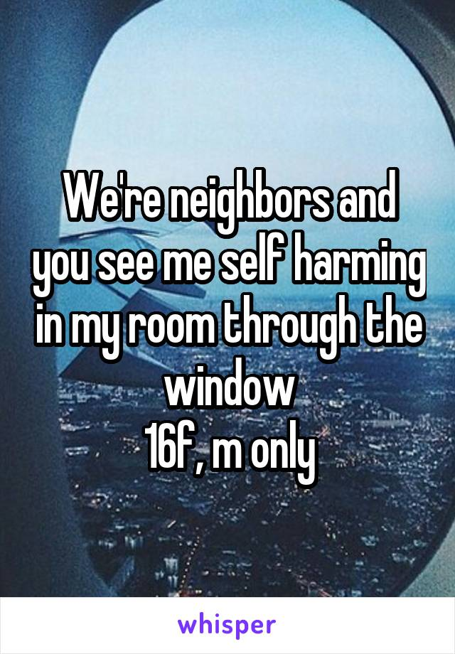 We're neighbors and you see me self harming in my room through the window 16f, m only