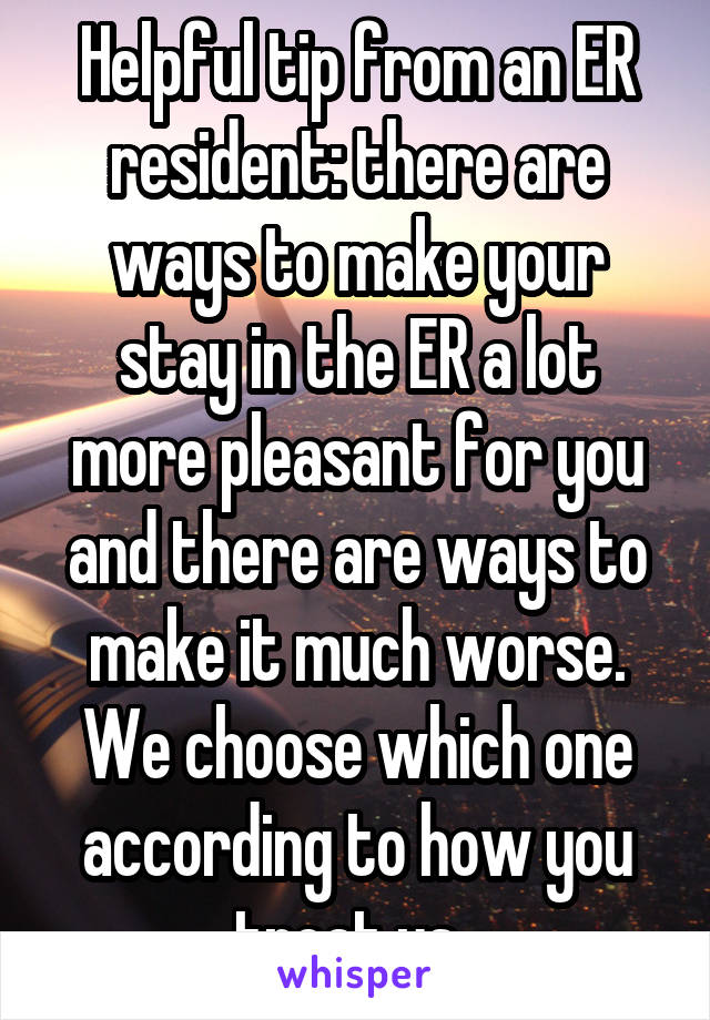 Helpful tip from an ER resident: there are ways to make your stay in the ER a lot more pleasant for you and there are ways to make it much worse. We choose which one according to how you treat us.