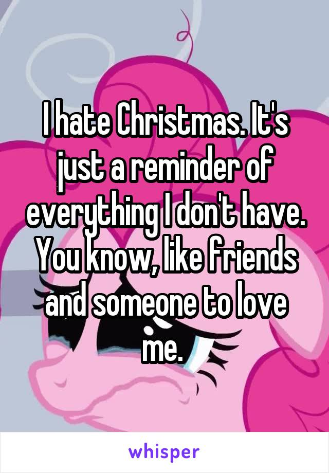 I hate Christmas. It's just a reminder of everything I don't have. You know, like friends and someone to love me.