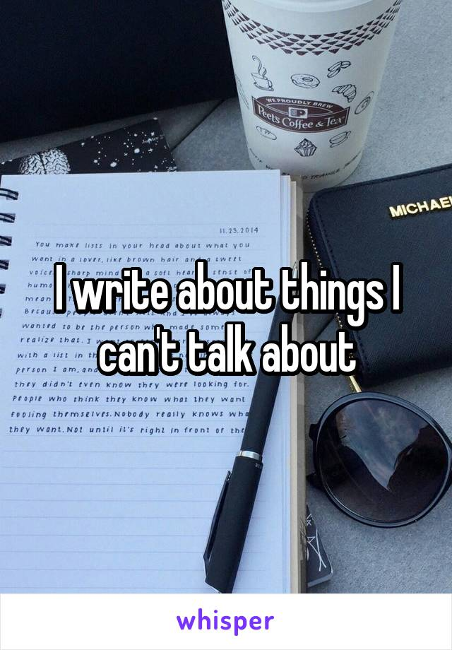 I write about things I can't talk about