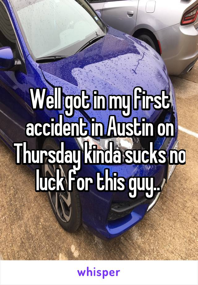 Well got in my first accident in Austin on Thursday kinda sucks no luck for this guy..