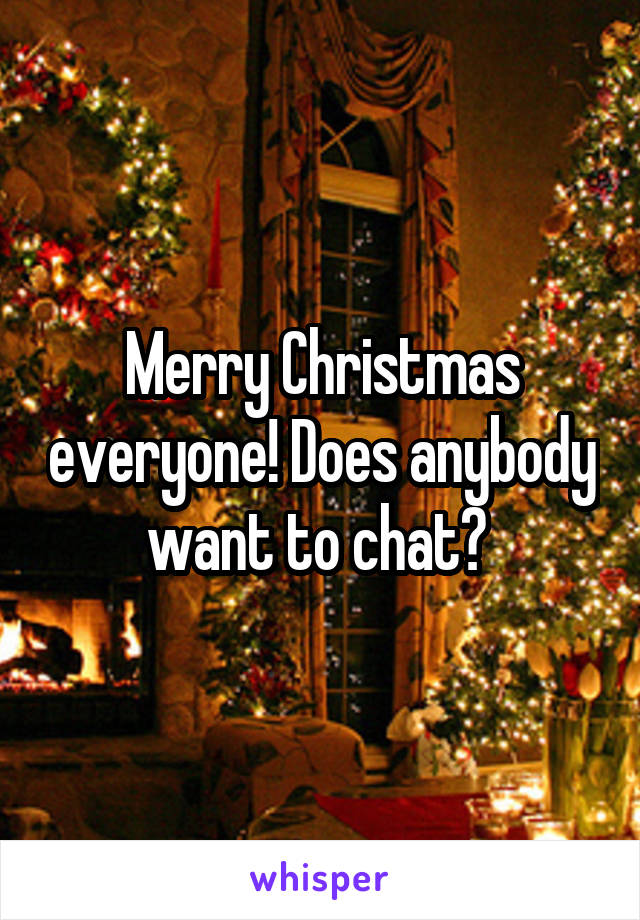 Merry Christmas everyone! Does anybody want to chat?