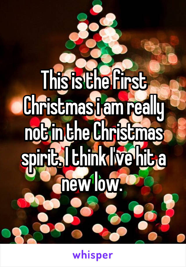 This is the first Christmas i am really not in the Christmas spirit. I think I've hit a new low.