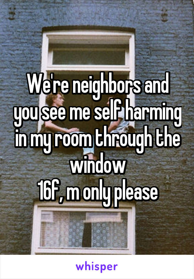 We're neighbors and you see me self harming in my room through the window 16f, m only please