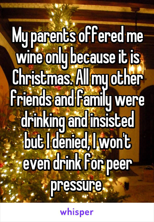 My parents offered me wine only because it is Christmas. All my other friends and family were drinking and insisted but I denied, I won't even drink for peer pressure