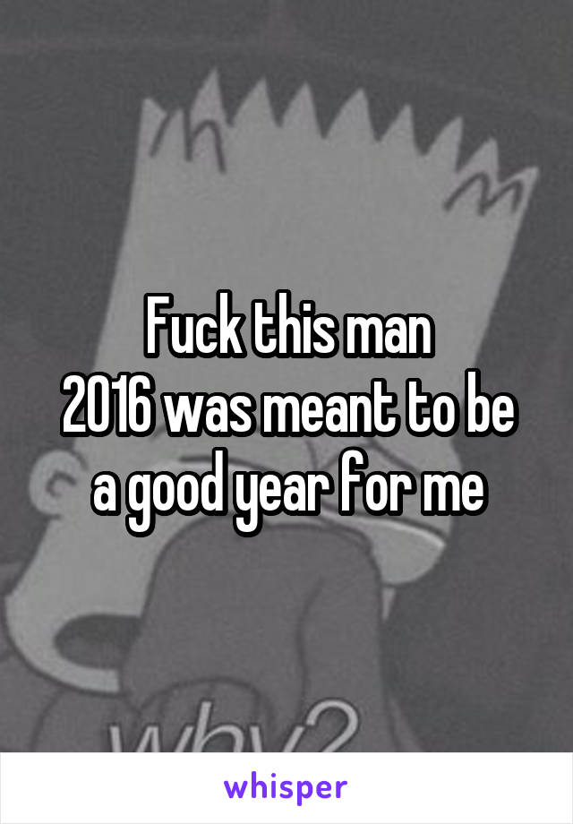 Fuck this man 2016 was meant to be a good year for me