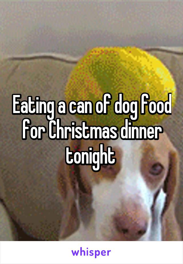 Eating a can of dog food for Christmas dinner tonight