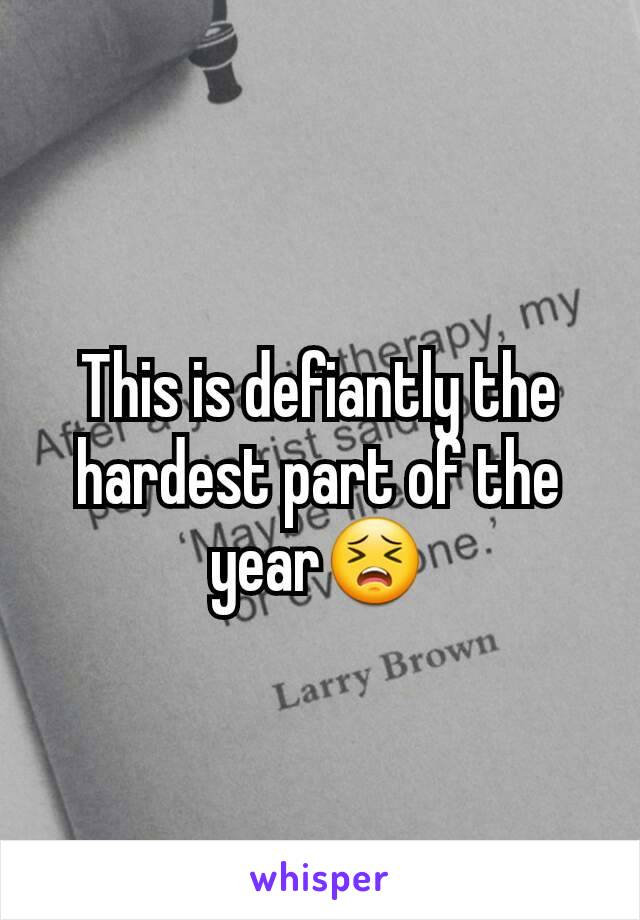 This is defiantly the hardest part of the year😣