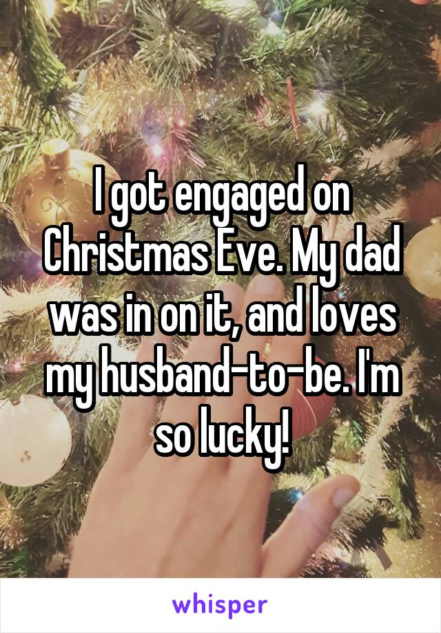 I got engaged on Christmas Eve. My dad was in on it, and loves my husband-to-be. I'm so lucky!