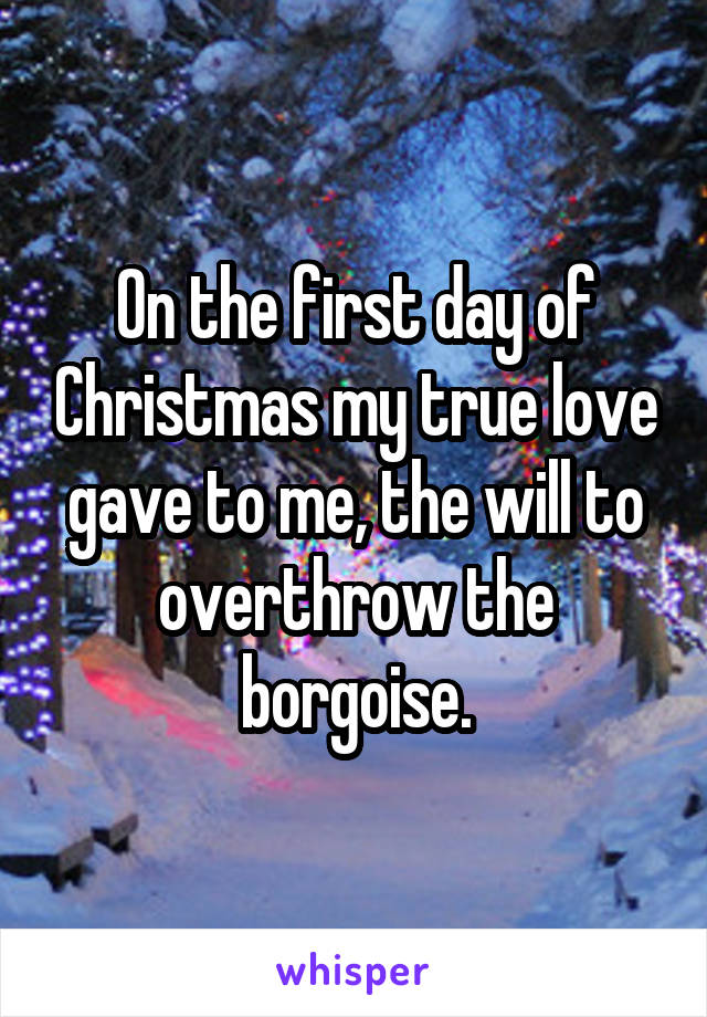 On the first day of Christmas my true love gave to me, the will to overthrow the borgoise.
