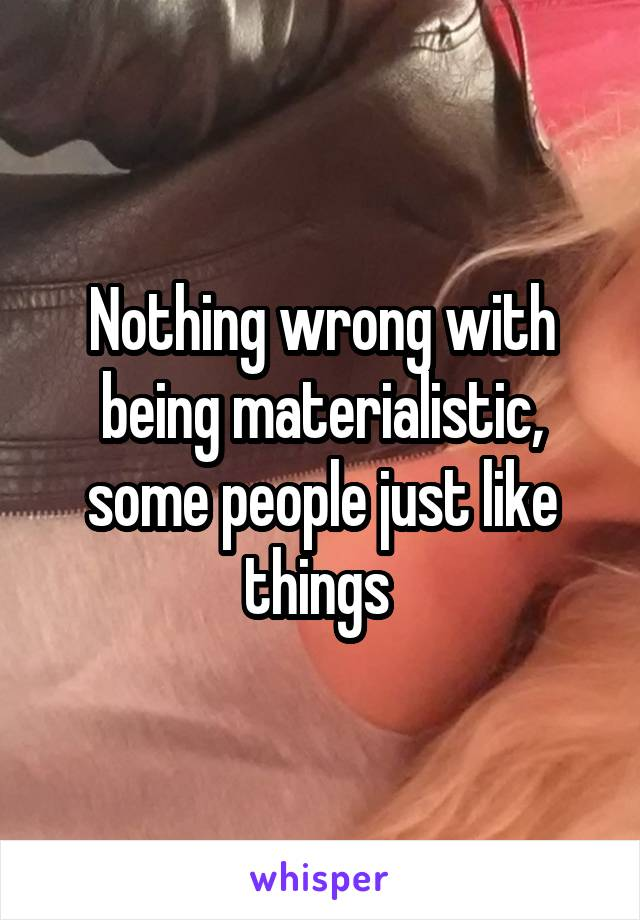 Nothing wrong with being materialistic, some people just like things