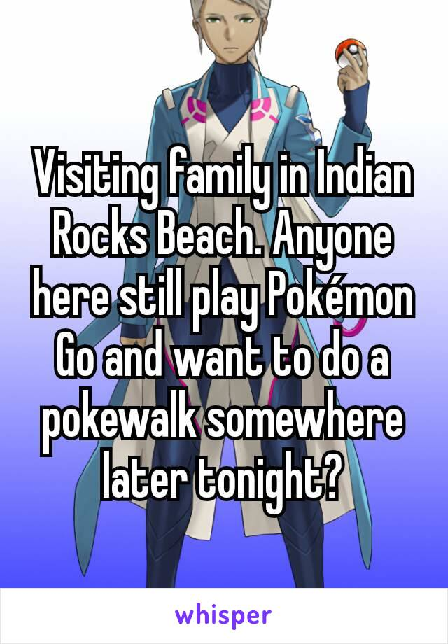 Visiting family in Indian Rocks Beach. Anyone here still play Pokémon Go and want to do a pokewalk somewhere later tonight?