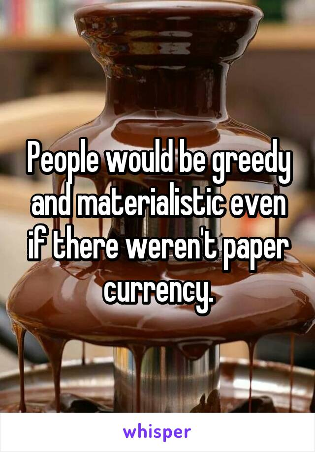 People would be greedy and materialistic even if there weren't paper currency.