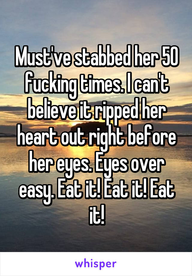 Must've stabbed her 50 fucking times. I can't believe it ripped her heart out right before her eyes. Eyes over easy. Eat it! Eat it! Eat it!