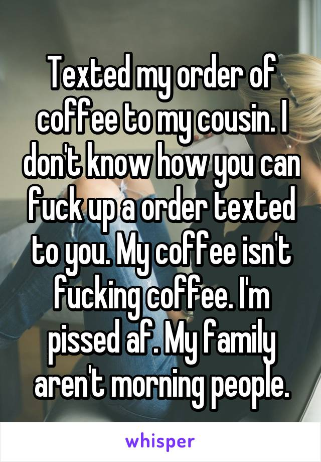 Texted my order of coffee to my cousin. I don't know how you can fuck up a order texted to you. My coffee isn't fucking coffee. I'm pissed af. My family aren't morning people.
