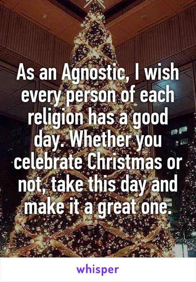 As an Agnostic, I wish every person of each religion has a good day. Whether you celebrate Christmas or not, take this day and make it a great one.