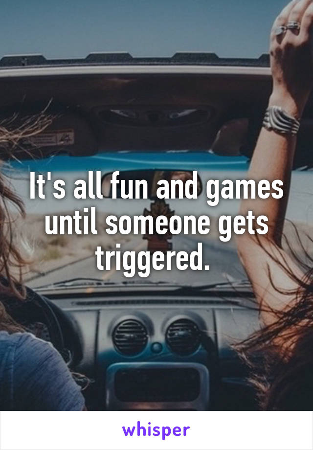 It's all fun and games until someone gets triggered.