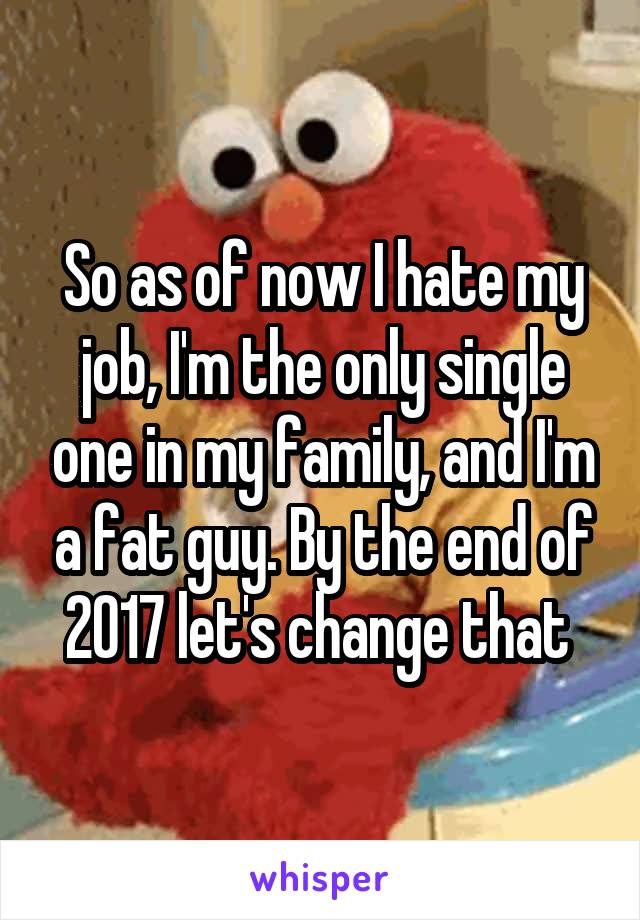 So as of now I hate my job, I'm the only single one in my family, and I'm a fat guy. By the end of 2017 let's change that