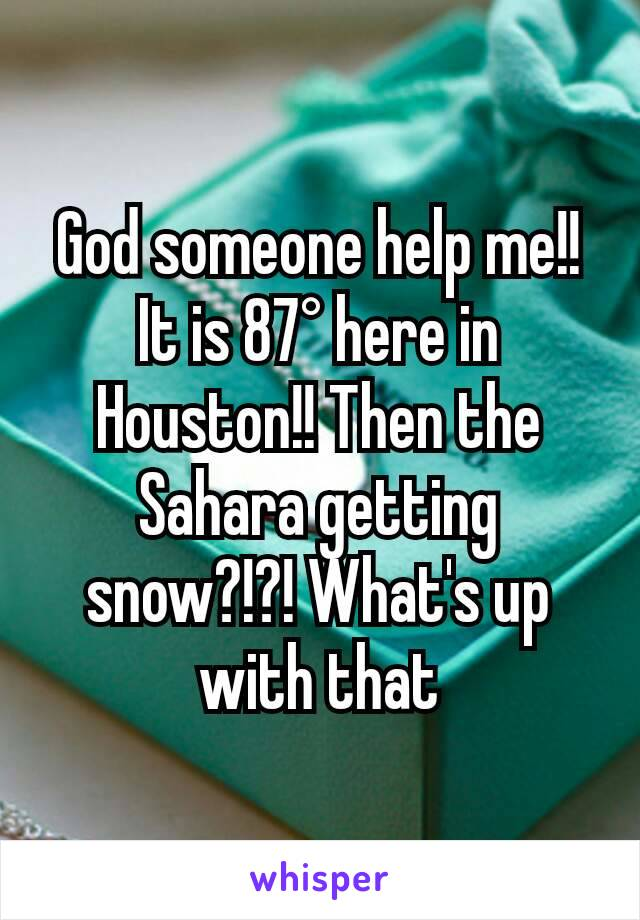 God someone help me!! It is 87° here in Houston!! Then the Sahara getting snow?!?! What's up with that