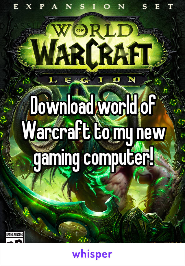 Download world of Warcraft to my new gaming computer!