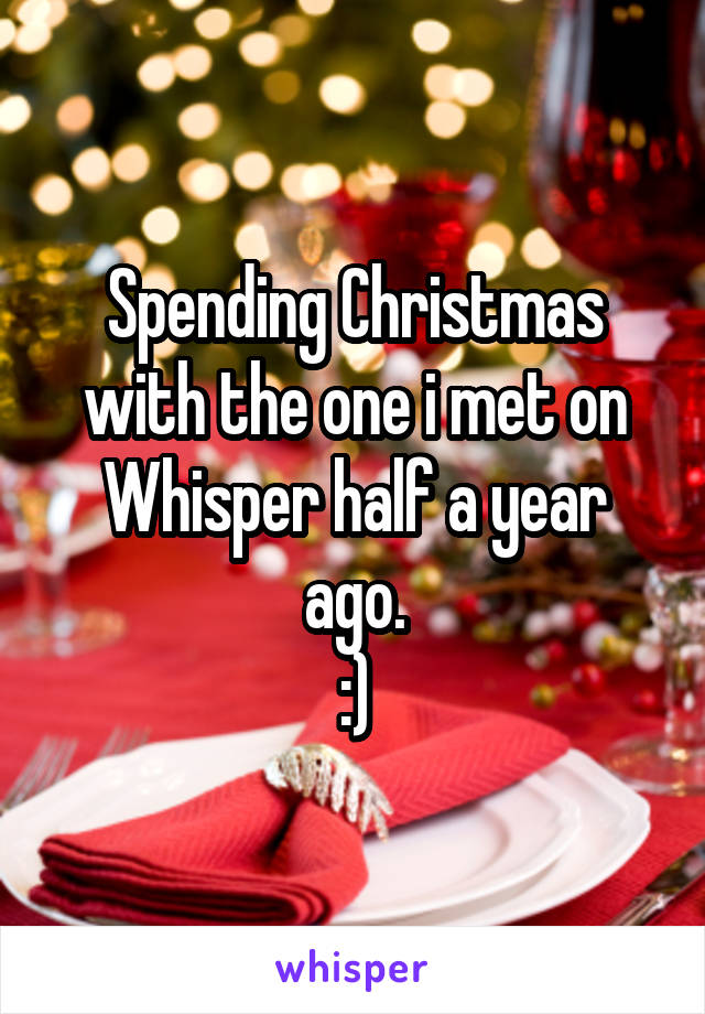 Spending Christmas with the one i met on Whisper half a year ago. :)