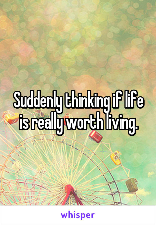 Suddenly thinking if life is really worth living.