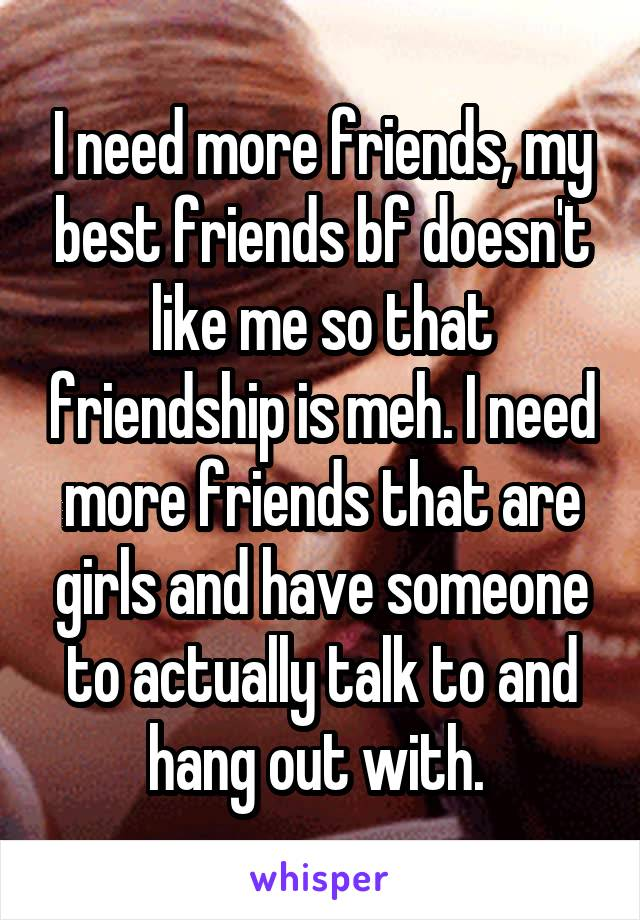 I need more friends, my best friends bf doesn't like me so that friendship is meh. I need more friends that are girls and have someone to actually talk to and hang out with.