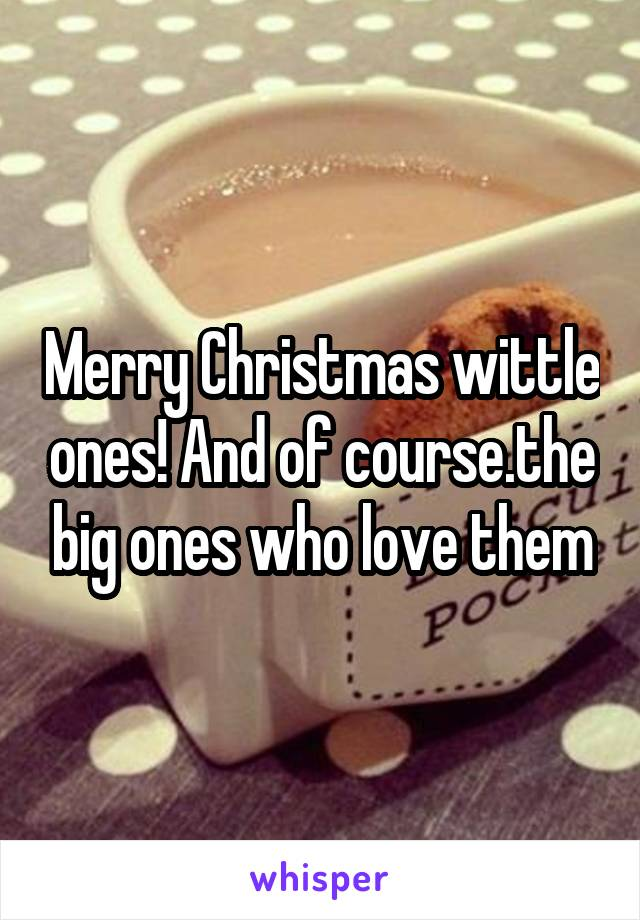 Merry Christmas wittle ones! And of course.the big ones who love them